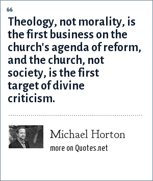 Michael Horton: Theology, not morality, is the first business on the church's agenda of reform, and the church, not society, is the first target of divine criticism.