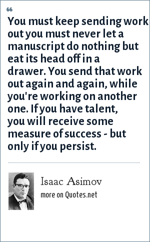 Isaac Asimov: You must keep sending work out you must never let a manuscript do nothing but eat its head off in a drawer. You send that work out again and again, while you're working on another one. If you have talent, you will receive some measure of success - but only if you persist.