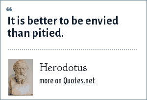 Herodotus: It is better to be envied than pitied.