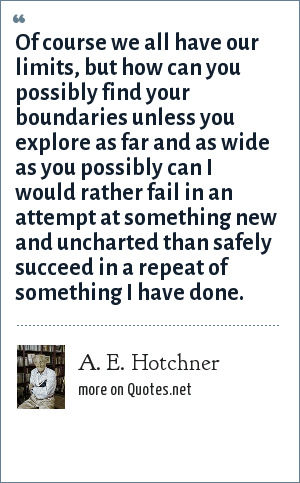 A. E. Hotchner: Of course we all have our limits, but how can you possibly find your boundaries unless you explore as far and as wide as you possibly can I would rather fail in an attempt at something new and uncharted than safely succeed in a repeat of something I have done.