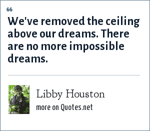 Libby Houston: We've removed the ceiling above our dreams. There are no more impossible dreams.