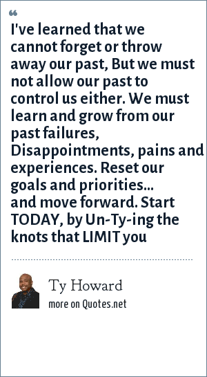Ty Howard: I've learned that we cannot forget or throw away our past, But we must not allow our past to control us either. We must learn and grow from our past failures, Disappointments, pains and experiences. Reset our goals and priorities... and move forward. Start TODAY, by Un-Ty-ing the knots that LIMIT you