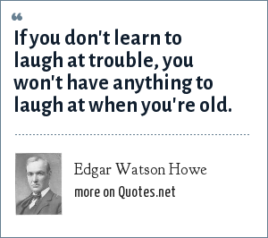 Edgar Watson Howe: If you don't learn to laugh at trouble, you won't have anything to laugh at when you're old.