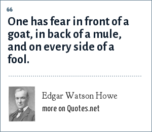 Edgar Watson Howe: One has fear in front of a goat, in back of a mule, and on every side of a fool.