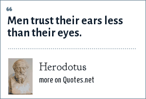 Herodotus: Men trust their ears less than their eyes.