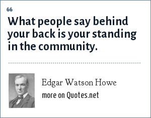 Edgar Watson Howe: What people say behind your back is your standing in the community.