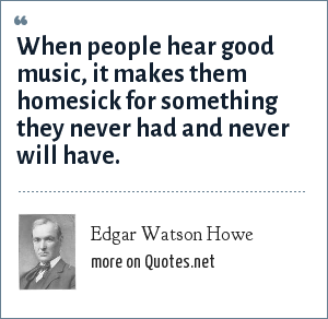 Edgar Watson Howe: When people hear good music, it makes them homesick for something they never had and never will have.