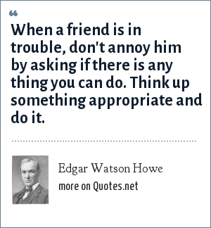 Edgar Watson Howe: When a friend is in trouble, don't annoy him by asking if there is any thing you can do. Think up something appropriate and do it.