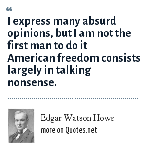 Edgar Watson Howe: I express many absurd opinions, but I am not the first man to do it American freedom consists largely in talking nonsense.