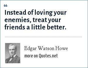 Edgar Watson Howe: Instead of loving your enemies, treat your friends a little better.
