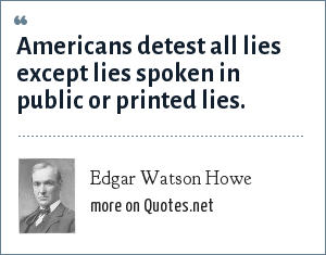 Edgar Watson Howe: Americans detest all lies except lies spoken in public or printed lies.