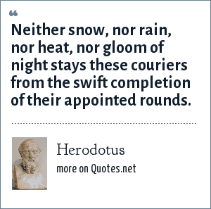 Herodotus: Neither snow, nor rain, nor heat, nor gloom of night stays these couriers from the swift completion of their appointed rounds.