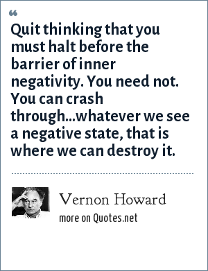 Vernon Howard: Quit thinking that you must halt before the barrier of inner negativity. You need not. You can crash through...whatever we see a negative state, that is where we can destroy it.