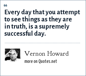 Vernon Howard: Every day that you attempt to see things as they are in truth, is a supremely successful day.
