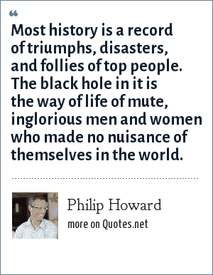 Philip Howard: Most history is a record of triumphs, disasters, and follies of top people. The black hole in it is the way of life of mute, inglorious men and women who made no nuisance of themselves in the world.