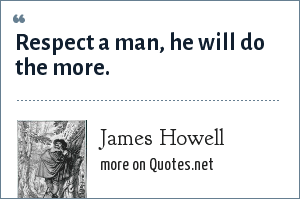 James Howell: Respect a man, he will do the more.