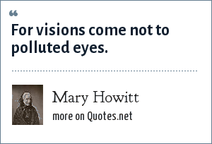 Mary Howitt: For visions come not to polluted eyes.