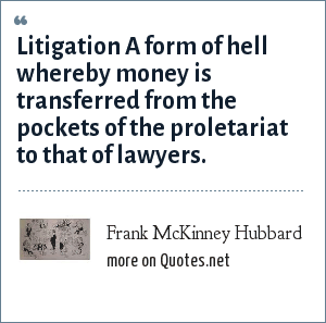 Frank McKinney Hubbard: Litigation A form of hell whereby money is transferred from the pockets of the proletariat to that of lawyers.