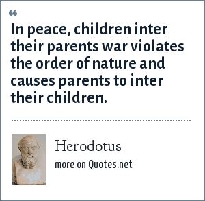 Herodotus: In peace, children inter their parents war violates the order of nature and causes parents to inter their children.