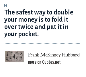 Frank McKinney Hubbard: The safest way to double your money is to fold it over twice and put it in your pocket.