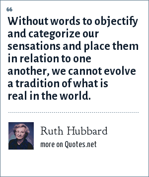 Ruth Hubbard: Without words to objectify and categorize our sensations and place them in relation to one another, we cannot evolve a tradition of what is real in the world.