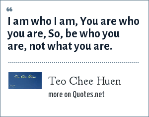 Teo Chee Huen: I am who I am, You are who you are, So, be who you are, not what you are.
