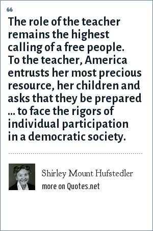 Shirley Mount Hufstedler: The role of the teacher remains the highest calling of a free people. To the teacher, America entrusts her most precious resource, her children and asks that they be prepared ... to face the rigors of individual participation in a democratic society.