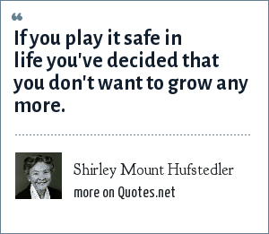 Shirley Mount Hufstedler: If you play it safe in life you've decided that you don't want to grow any more.