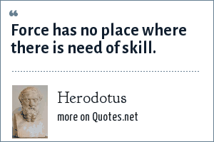 Herodotus: Force has no place where there is need of skill.