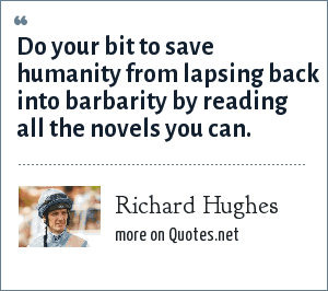 Richard Hughes: Do your bit to save humanity from lapsing back into barbarity by reading all the novels you can.