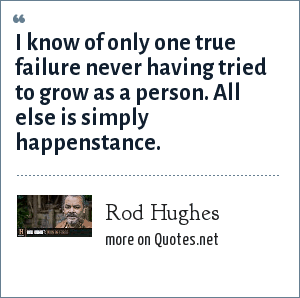 Rod Hughes: I know of only one true failure never having tried to grow as a person. All else is simply happenstance.