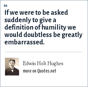 Edwin Holt Hughes: If we were to be asked suddenly to give a definition of humility we would doubtless be greatly embarrassed.