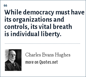 Charles Evans Hughes: While democracy must have its organizations and controls, its vital breath is individual liberty.