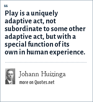 Johann Huizinga: Play is a uniquely adaptive act, not subordinate to some other adaptive act, but with a special function of its own in human experience.