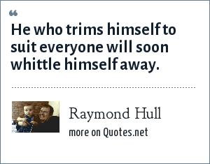 Raymond Hull: He who trims himself to suit everyone will soon whittle himself away.