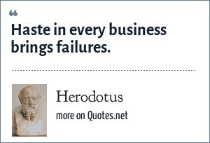 Herodotus: Haste in every business brings failures.