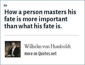Wilhelm von Humboldt: How a person masters his fate is more important than what his fate is.