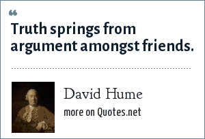 David Hume: Truth springs from argument amongst friends.