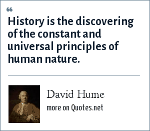 David Hume: History is the discovering of the constant and universal principles of human nature.