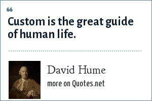 David Hume: Custom is the great guide of human life.