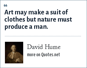 David Hume: Art may make a suit of clothes but nature must produce a man.