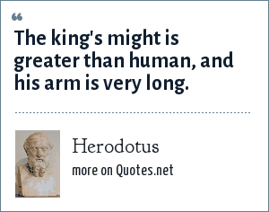 Herodotus: The king's might is greater than human, and his arm is very long.