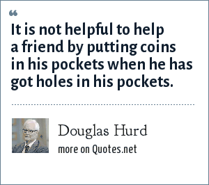 Douglas Hurd: It is not helpful to help a friend by putting coins in his pockets when he has got holes in his pockets.