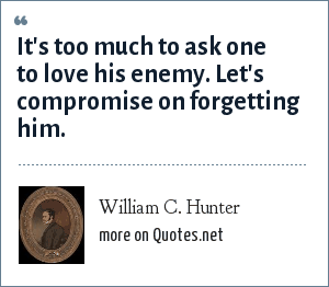 William C. Hunter: It's too much to ask one to love his enemy. Let's compromise on forgetting him.