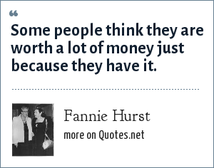 Fannie Hurst: Some people think they are worth a lot of money just because they have it.