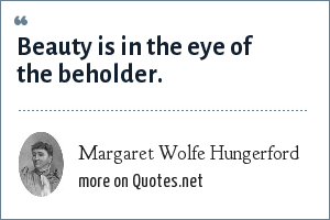 Margaret Wolfe Hungerford: Beauty is in the eye of the beholder.