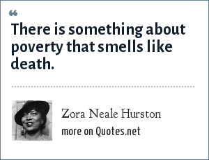 Zora Neale Hurston: There is something about poverty that smells like death.
