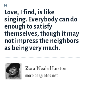 Zora Neale Hurston: Love, I find, is like singing. Everybody can do enough to satisfy themselves, though it may not impress the neighbors as being very much.
