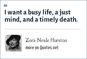 Zora Neale Hurston: I want a busy life, a just mind, and a timely death.