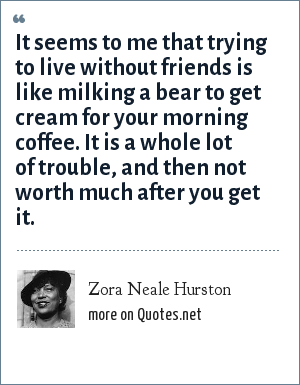 Zora Neale Hurston: It seems to me that trying to live without friends is like milking a bear to get cream for your morning coffee. It is a whole lot of trouble, and then not worth much after you get it.